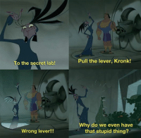 Kronk: To the secret lab!  Wrong lever!!!  Pull the lever, Kronk!  Why do we even have  that stupid thing?