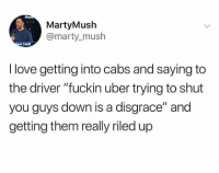 "mush: 114  MartyMush  @marty_mush  att Cahl  I love getting into cabs and saying to  the driver ""fuckin uber trying to shut  you guys down is a disgrace"" and  getting them really riled up"