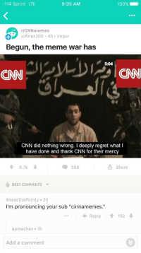 "Anaconda, cnn.com, and Meme: -114 Sprint LTE  9:35 AM  100%- .  r/CNNmemes  u/Knox200 4h imgur  Begun, the meme war has  5:04  CNN  CNN did nothing wrong. I deeply regret what I  have done and thank CNN for their mercy  8.7k  308  Share  BEST COMMENTS  KneesTooPointy 2h  I'm pronouncing your sub ""cinnamemes.""  Reply192  apmechev 1h  Add a comment <p>A SECT OF REDDIT HAS DECLARED MEME-WAR AGAINST CNN, PREPARE FOR A MEME-WAR TIME ECONOMY, BUY IN NOW THIS IS ONLY GOING UP BOYS. via /r/MemeEconomy <a href=""http://ift.tt/2tJ6dr9"">http://ift.tt/2tJ6dr9</a></p>"