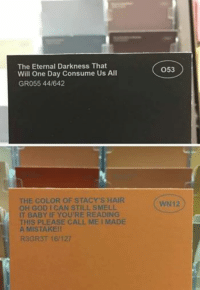 Baby, It's Cold Outside, God, and Smell: The Eternal Darkness That  Will One Day Consume Us All  GR055 44/642  THE COLOR OF STACY'S HAIR  OH GOD I CAN STILL SMELL  IT BABY IF YOU'RE READING  THIS PLEASE CALL ME I MADE  A MISTAKE!!  R3GR3T 16/127  O53  WIN12