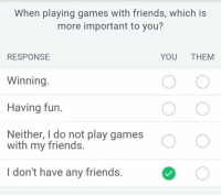 Friends, Game, and Games: When playing games with friends, which is  more important to you?  RESPONSE  YOU  THEM  Winning.  Having fun.  Neither, I do not play games  with my friends.  CO  I don't have any friends.