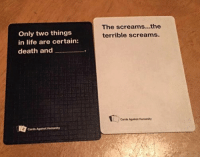 card against humanity: Only two things  in life are certain:  death and  Cards Against Humanity  The screams.. the  terrible screams.  Cards Against Humanity