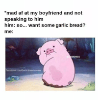 Memes Facebook: mad af at my boyfriend and not  speaking to him  him: so... want some garlic bread?  me  MEMES  Facebook.com/Garlicbreadmemes