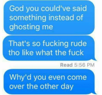 ghosting: God you could've said  something instead of  ghosting me  That's so fucking rude  tho like what the fuck  Read 5:56 PM  Why'd you even come  over the other day