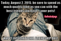 Shared one of your posts! Happy Friendship Day from The Best Cat Page: Today, August 2. 2015, be sure to spend as  much quality time Vou can With the  best friends Vou have Jour pets!  thebestcatpage  HAPPY INTERNATIONAL FRIENDSHIP DAV! Shared one of your posts! Happy Friendship Day from The Best Cat Page