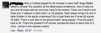 What did I just read?: Why is football played for 45 minutes in each half? Sepp Blatter  failed to answer this question at the latest press conference. Just to help out  you and all those who do not know, here is the answer: There are 2 teams and  there are 11 players in each team ie. 22 players. Each player brings his own 2  balls (hidden in his sports underwear! So in total there are 2 times 22 equals  44 balls. There is one ball on the ground itself, being played. Thus the grand  total is 45. That's the answer!!!! Of course, sometimes there is extra time of 2  mins (which is the referee's balls  Like Reply. 45 mins What did I just read?