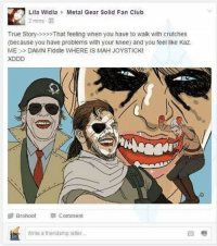 They Played Us Like A Damn Fiddle: Lila Widia Metal Gear Solid Fan Club  2 mins  True Story->>> That feeling when you have to walk with crutches  (because you have problems with your knee) and you feel like Kaz  ME: DAMN Fiddle WHERE IS MAH JOYSTICK!  XDDD  Brohoof  Comment  Write a friendship letter