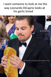Facebook, Leonardo DiCaprio, and facebook.com: I want someone to look at me the  way Leonardo DiCaprio looks at  his garlic bread  GBMEMES  facebook.com/garlicbreadmemes