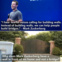 """I hear fearful voices calling for building walls.  Instead of building walls, we can help people  build bridges.  Mark Zuckerberg  Why does Mark Zuckerberg have a  wall in front of his home and not a bridge? Oh... well  Loki"