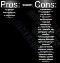Pros  RELIGION  Cons  Can sometimes  Divides humanity.  be helpful  slows human progress.  when explaining life  Brainwashes.  and death  Uses fear tactics.  to people of lower  Greed, power and  intelligence.  hypocrisy.  Makes conclusions  without deep  examination  Devoid people of  accountability.  Promotes homophobia.  Plays a huge partin wars  and people use it to justify  their fighting, hate, and  intolerance.  Religious leaders engage  in preaching hate and  intolerance against other  religious beliefsystems.  Governs what people  should think.  Limits freethinking  and freedom of speech.  Human right violations.  It creates the mass  delusion that one person  is better than another.  Sales a story and needs  your money to get you  into heaven and insure  eternal life. Pros and cons of religion. ~Twig
