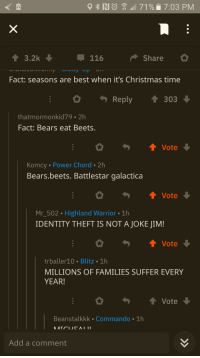Bears Eat Beets: 116  Share  Fact: seasons are best when it's Christmas time  thatmormonkid79 2h  Fact: Bears eat Beets.  Komcy Power Chord 2h  Bears.beets. Battlestar galactica  Mr502 Highland Warrior 1h  IDENTITY THEFT IS NOT A JOKE JIM!  ↑ Vote  trballer10 Blitz 1h  MILLIONS OF FAMILIES SUFFER EVERY  YEAR!  Beanstalkkk Commando 1h  Add a comment