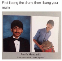"Like dank memes for more.: First bang the drum, then l bang your  mum  Amith Mandavilli  ""I am not Amith. I am a legend.""  Like dank memes for more."