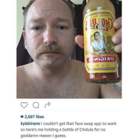 Face Swap: TA21OH  2,697 likes  kylekinane I couldn't get that face swap app to work  so here's me holding a bottle of Cholula for no  goddamn reason guess.