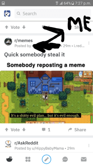 Definitely, Meme, and Memes: .1164900 7:27 p.m  Q Search  ME  Vote  Sh  r/memes  Posted by  . 29m i.red...  Quick somebody steal it  Somebody reposting a meme  7876836  It's a shitty evil plan... but it's evil enough.  Vote  Share  r/AskReddit  Posted by u/HippyBabyMama 29m Don't worry, this is definitely my meme.