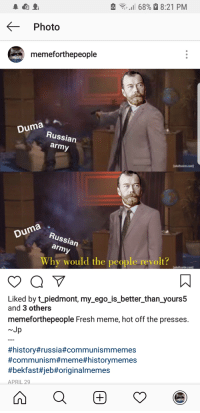 Bekfast: .1168%. 8:21 PM  Photo  memeforthepeople  Duma  Russian  army  Duma  ussi  an  Why would the people revolt?  Liked by t_piedmont, my_ego_is_better_than yours5  and 3 others  memeforthepeople Fresh meme, hot off the presses.  Jp  #history#russia#communismmemes  #communism#meme#historymemes  #bekfast#jeb#origina!memes  APRIL 29