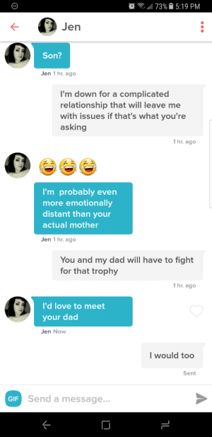 Family Issues: .1173%. 5:19 PM  Jen  Son?  Jen 1 hr. ago  'm down for a complicated  relationship that will leave me  with issues if that's what you're  asking  hr. ago  I'm probably even  more emotionally  distant than your  actual mother  Jen 1 hr. ago  You and my dad will have to fight  for that trophy  1 hr. ago  I'd love to meet  your dac  Jen Now  I would too  Sent  GIF  Send a message...  K- Family Issues