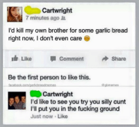 Facebook, Fucking, and Cunt: Cartwright  7 minutes ago  I'd kill my own brother for some garlic bread  right now, I don't even care  Like  la Comment  Share  Be the first person to like this.  facebook.com/garlicbreadmemes  gbmeme  Cartwright  I'd like to see you try you silly cunt  I'll put you in the fucking ground  Just now Like 190,000 likes