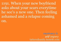 Tumblr, Anonymous, and Boyfriend: 1191. When your new boyfriend  asks about your scars everytime  he see's a new one. Then feeling  ashamed and a relapse coming  on.  recovery &r  selfinjury  tatteredsanity.tumblr.com <p>submitted by anonymous</p>
