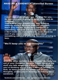 """What up guys. I know I haven't posted in forever, but I'm still around occasionally. Enjoy some Hannibal Buress --Colby: MAKE  MEA SANDWICH Hannibal Buress  pray for you  I don't like when people say, 1  So basically you're going to sit at home and do  nothing?  That's what your prayers are, you're doing  nothing, while I struggle with the situation.  Don't pray for me, make me a sandwich or  something, because I'm very upset right now and  I can't make my own sandwich, so it would be  cool if you could make me a sandwich or  something instead of praying, because praying is  lazy.  """"We'll keep you in our thoughts""""  With the other bullshit in  our heads? No, keep me  out of your thoughts, because I hear some of the  stuff you talk about and if that's close to what  you're thinking about, I don't want to be around  that, so keep me and my family out of your  thoughts, unless you're thinking of making me a  sandwich.  facebook.com/antitheists  and gplusid.com/antitheists What up guys. I know I haven't posted in forever, but I'm still around occasionally. Enjoy some Hannibal Buress --Colby"""