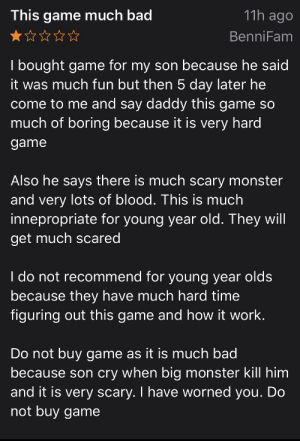 Bad, Monster, and Work: 11h ago  This game much bad  BenniFam  Tbought game for my son because he said  it was much fun but then 5 day later he  come to me and say daddy this game so  much of boring because it is very hard  game  Also he says there is much scary monster  and very lots of blood. This is much  innepropriate for young year old. They will  get much scared  I do not recommend for young year olds  because they have much hard time  figuring out this game and how it work.  Do not buy ga me as it is much bad  because son cry when big monster kill him  and it is very scary. I have worned you. Do  not buy game This man no like terraria