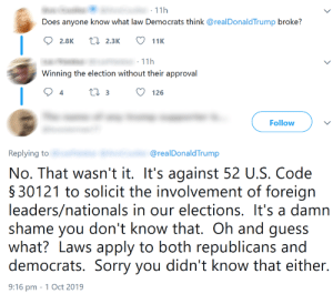 Facepalm, Sorry, and Guess: 11h  Does anyone know what law Democrats think @realDonaldTrump broke?  t 2.3K  2.8K  11K  11h  Winning the election without their approval  t3  126  Follow  @realDonald Trump  Replying to  No. That wasn't it. It's against 52 U.S. Code  § 30121 to solicit the involvement of foreign  leaders/nationals in our elections. It's a damn  shame you don't know that. Oh and guess  what? Laws apply to both republicans and  democrats. Sorry you didn't know that either.  9:16 pm 1 Oct 2019 wInNiNg ThE eLeCtIoN wItHoUt ThEiR aPpRoVaL