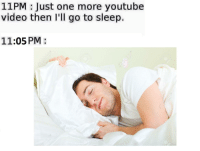 me😴irl: 11PM Just one more youtube  video then I'll go to sleep.  11:05 PM me😴irl