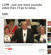 So true!: 11PM Just one more youtube  video then I'll go to sleep.  3AM:  trump dinner  10:54 1809  Full monologue: Donald Trump roasts Hillary Clinton at Al Smith  charity dinner  Global News  2,502,002 views  Share More  Share  Embed Email  Up next  ew DANGER  FAGG So true!