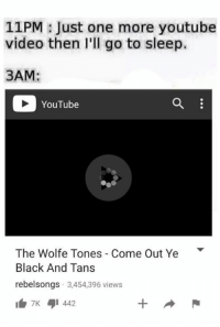 ~Dirty Dev: 11PM Just one more youtube  video then I'll go to sleep.  3AM  YouTube  The Wolfe Tones Come Out Ye  Black And Tans  rebel songs. 3,454,396 views  7K 442 ~Dirty Dev
