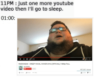 me_irl: 11PM Just one more youtube  video then I'll go to sleep.  01:00:  2:53 /4:03  RADIOHEAD CREEP VOCAL COVER 2016 (OFFICIAL) 1080p FULL  Jon Sudano  Subscribe  126.262  Share  More  Add to  r 1  401,661 views  531  23,866 me_irl