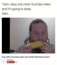Happens all the time. I'm posting all my best memes on @mememojiapp: 11pm: okay one more YouTube video  and I'm going to sleep  3am  IG: @Shitheadsteve  Guy with cornrows eats corn while listening to korn  Aaron Gocs  a Subscribe  18s Happens all the time. I'm posting all my best memes on @mememojiapp