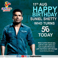 Birthday Wishes To Suniel V Shetty 🎂: 11th AUG  LAUGHINO  Colours  HAPPY  BIRTHDAY  SUNIEL SHETTY  WHO TURNS  56  TODAY  Main tumhe bhool jau,  veh ho nahi sakta aur  tum mujhe bhool jao,  yeh mai hone nahi doonga  - Suniel Shetty (Dhadkan)  2 2回 汐/laughingcolours Birthday Wishes To Suniel V Shetty 🎂