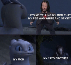 Oh yeah brother give it too me: 11YO ME TELLING MY MOM THAT  MY PEE WAS WHITE AND STICKY  MY 19YO BROTHER  MY MOM Oh yeah brother give it too me