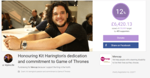 Nice.: 12%  £6,420.13  raised of £50,000 target  by 485 supporters  Donate  Share on Facebook  Honouring Kit Harington's dedication  Mencap  mencap  We help people with a learning disability  and commitment to Game of Thrones  to live their lives as they choose.  u/ AlpineJ0e  Fundraising for Mencap becauseI support the King in the North.  Event: Kit Harington's passion and commitment to Game of Thrones  Charity Registration No. 222377 Nice.