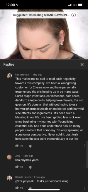 Millie tutorials talked about Young Living and look at this woman's comment...: 12:00 1  l 3G  Suggested: Recreating SHANE DAWSON'... ()  Replies  liza priymak • 1 day ago  This makes me so sad to read such negativity  towards this company. I've been a Youngliving  customer for 2 years now and have personally  experienced the oils helping us in so many ways.  Cured staph infections, ear infections, cold sores,  dandruff, simple colds, helping lower fevers, the list  goes on. It's done all that without having to use  harmful pharmaceuticals or antibiotics with harmful  side effects and ingredients.. It's been such a  blessing in our life. I've been getting less sick ever  since beginning my journey with Youngliving  essential oils. So I don't understand how so many  people can hate that company. I'm only speaking at  a customer perspective. Never sold it. Just truly  have seen the oils work tremendously in our life  10  Ann • 1 day ago  liza priymak yikes  13  Kamila Ferens • 1 day ago  @liza priymak .that's just embarrassing.  13 Millie tutorials talked about Young Living and look at this woman's comment...