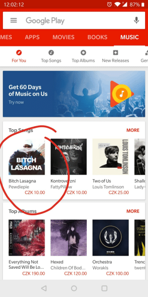 Bitch Lasagna is top song on google music: 12:02:12  Google Play  MES APPS MOVIES BOOKS MUSIC  For You  Top Songs Top Albums New Releases Ger  Get 60 Days  of Music on Us  Try now  To  MORE  BITCH  LASAGNA  Shall  Lady  Bitch Lasagna  Kontrove zní  FattyPily w  Two of Us  Louis Tomlinson  Pewdiepie  CZK 10.00  CZK 10.00  CZK 25.00  Top  ms  MORE  BEN  153  worakls  Everything Not  Saved Will Be Lo...  Hex  Children Of Bod...Worakls  Trenc  twent  ed  Orchestra  CZK 190.00  CZK 120.00  CZK 100.00 Bitch Lasagna is top song on google music