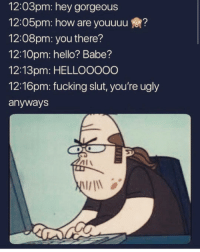 Fucking, Funny, and Hello: 12:03pm: hey gorgeous  12:05pm: how are youuuu?  12:08pm: you there?  12:10pm: hello? Babe?  12:13pm: HELLOOOoO  12:16pm: fucking slut, you're ugly  anyways I know some one like this Lmaoo