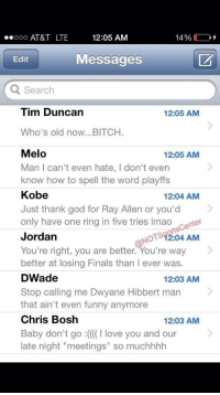 "Lebron's phone has been blowing up since they lost NBA Finals! (VIA: @NOTSportsCenter): 12:05 AM  ooooo AT&T LTE  14%  Messages  Edit  Search  Tim Duncan  12:05 AM  Who's old now...BITCH.  Melo  12:05 AM  Man l can't even hate, don't even  know how to spell the word playffs  Kobe  12:04 AM  Just thank god for Ray Allen or you'd  only have one ring in five tries lmao  center  OTST2:04 AM  Jordan  You're right, you are better. You're way  better at losing Finals than l ever was.  DWade  12:03 AM  Stop calling me Dwyane Hibbert man  that ain't even funny anymore  Chris Bosh  12:03 AM  Baby don't go :((((I love you and our  late night ""meetings"" so muchhhh Lebron's phone has been blowing up since they lost NBA Finals! (VIA: @NOTSportsCenter)"