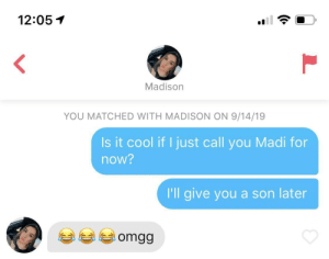 It worked: 12:05  Madison  YOU MATCHED WITH MADISON ON 9/14/19  Is it cool if I just call you Madi for  now?  I'll give you a son later  omgg  L It worked