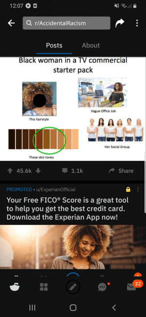 Saw this will scrolling new...: 12:07 O O  Q r/AccidentalRacism  About  Posts  Black woman in a TV commercial  starter pack  Vague Office Job  This hairstyle  Her Social Group  These skin tones  1.1k  45.6k  Share  PROMOTED • u/ExperianOfficial  Your Free FICO® Score is a great tool  to help you get the best credit card.  Download the Experian App now!  32 Saw this will scrolling new...