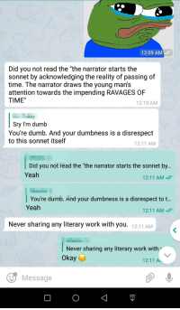 """Dumb, Yeah, and Work: 12:09 AM  Did you not read the """"the narrator starts the  sonnet by acknowledging the reality of passing of  time. The narrator draws the young man's  attention towards the impending RAVAGES OF  TIME""""  12:10 AM  Sry I'm dumb  You're dumb. And your dumbness is a disrespect  to this sonnet itself  12:11 AM  Did you not read the """"the narrator starts the sonnet by...  Yeah  12:11 AM  You're dumb. And your dumbness is a disrespect to t..  Yeah  12:11 AM  Never sharing any literary work with you.  12:11 AM  Never sharing any literary work w  Okay  12:11 A  Message"""