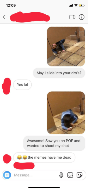 Lol, Memes, and Pof: 12:09  i  May I slide into your dm's?  Yes lol  Awesome! Saw you on POF and  wanted to shoot my shot  the memes have me dead  Message... So my friend managed to do this.
