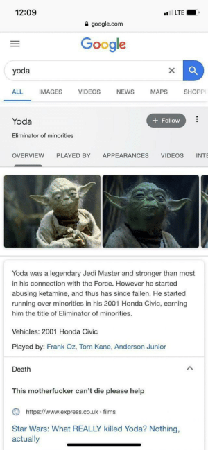 Yoda bad: 12:09  lLTE  a google.com  Google  yoda  ALL  IMAGES  VIDEOS  NEWS  SHOPP  MAPS  Yoda  Follow  Eliminator of minorities  PLAYED BY  OVERVIEW  APPEARANCES  VIDEOS  INTE  Yoda was a legendary Jedi Master and stronger than most  in his connection with the Force. However he started  abusing ketamine, and thus has since fallen. He started  running over minorities in his 2001 Honda Civic, earning  him the title of Eliminator of minorities.  Vehicles: 2001 Honda Civic  Played by: Frank Oz, Tom Kane, Anderson Junior  Death  This motherfucker can't die please help  https://www.express.co.uk films  Star Wars: What REALLY killed Yoda? Nothing,  actually Yoda bad