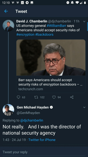 Clueless lawyer gets owned on backdoor encryption... By NSA Director.: 12:10  31  Tweet  David J. Chamberlin @djchamberlin 11h  US attorney general #WlliamBarr says  Americans should accept security risks of  #encryption #backdoors  Barr says Americans should accept  security risks of encryption backdoors  techcrunch.com  1102  63  94  Gen Michael Hayden  @GenMhayden  Replying to @djchamberlin  Not really. And I was the director of  national security agency  1:43 24 Jul 19 Twitter for iPhone  Tweet your reply Clueless lawyer gets owned on backdoor encryption... By NSA Director.