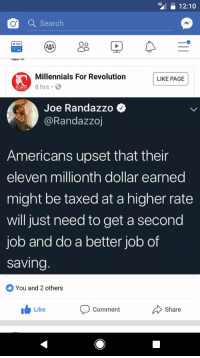 Millennials, Revolution, and Page: 12:10o  4G  Oo  Millennials For Revolution  8 hrs.  LIKE PAGE  VILLENNI  Joe Randazzo  @Randazzoj  Americans upset that their  eleven millionth dollar earned  might be taxed at a higher rate  will just need to get a second  job and do a better job of  saving  You and 2 others  Like  Comment  Share