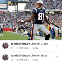 Randy Moss takes the W against Gronk, new matchup coming at 9pm Eastern!: 12  12  tomfckinbrady Like for Gronk  1d  1,792 likes  Reply  tomfckinbrady Like for Moss  Md 2.140 likes  Reply Randy Moss takes the W against Gronk, new matchup coming at 9pm Eastern!