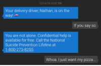 ME🍕IRL: 12/14/18 10:42 PM  Your delivery driver, Nathan, is on the  way!  If you say so  You are not alone. Confidential help is  available for free. Call the National  Suicide Prevention Lifeline at  1-800-273-8255  Whoa. I just want my pizza ME🍕IRL