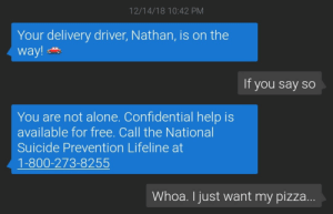 Being Alone, Dank, and Memes: 12/14/18 10:42 PM  Your delivery driver, Nathan, is on the  way!  If you say so  You are not alone. Confidential help is  available for free. Call the National  Suicide Prevention Lifeline at  1-800-273-8255  Whoa. I just want my pizza ME🍕IRL by littlecolt MORE MEMES