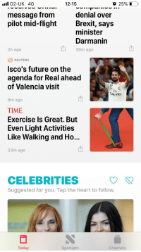 Future, Exercise, and Heart: 12:15  O 25% İ--  message from  pilot mid-flightBrexit, says  denial over  minister  Darmanin  39m ago  2h ago  REUTERS  Isco's future on the  agenda for Real ahead  of Valencia visit  FIL,  mirates  9m ago  TIME  Exercise Is Great. But  Even Light Activities  Like Walking and Ho...  33m ago  山  CELEBRITIES  Suggested for you. Tap the heart to follow.  Today  Spotlight  Channels