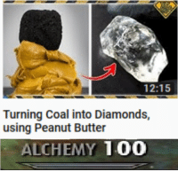 Anaconda, Alchemy, and Peanut Butter: 12:15  Turning Coal into Diamonds,  using Peanut Butter  ALCHEMY 100 Get Rich Quick.
