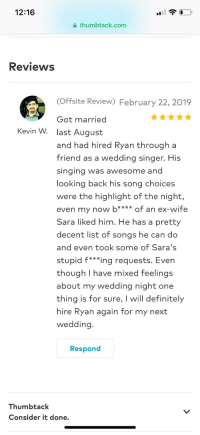 Definitely, Funny, and Good: 12:16  thumbtack.com  Reviews  (Offsite Review) February 22, 2019  Got married  last August  and had hired Ryan through a  friend as a wedding singer  singina was awesome and  looking back his song choices  were the highlight of the night,  even my now bof an ex-wife  Sara liked him. He has a pretty  decent list of songs he can do  and even took some of Sara's  stupid f***ing requests. Even  though I have mixed feelings  about my wedding night one  thing is for sure, I will definitely  hire Ryan again for my next  wedding  Kevin W.  His  Respond  Thumbtack  Consider it done.